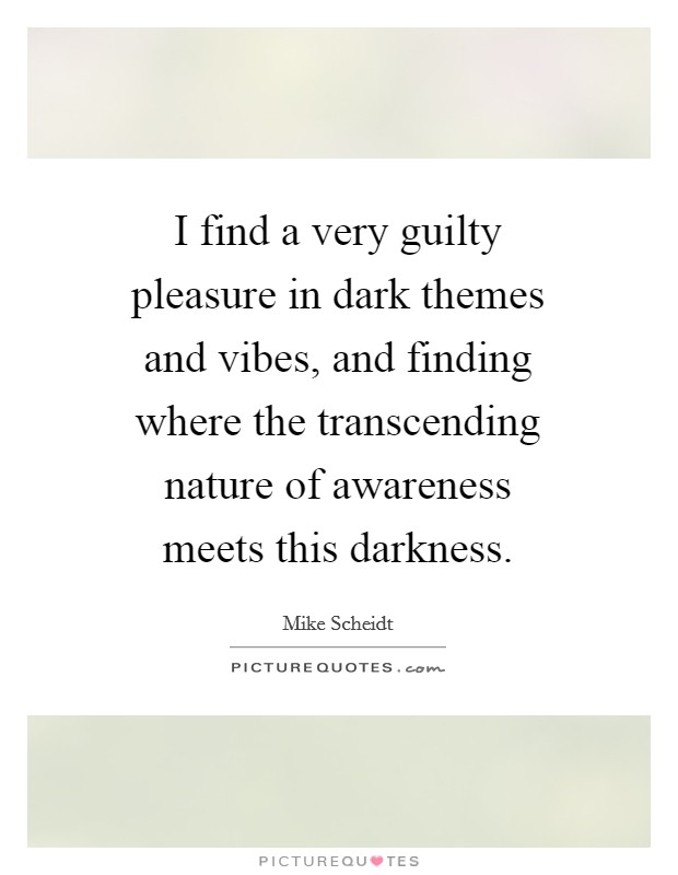 I find a very guilty pleasure in dark themes and vibes, and finding where the transcending nature of awareness meets this darkness Picture Quote #1