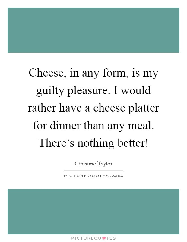 Cheese, in any form, is my guilty pleasure. I would rather have a cheese platter for dinner than any meal. There's nothing better! Picture Quote #1