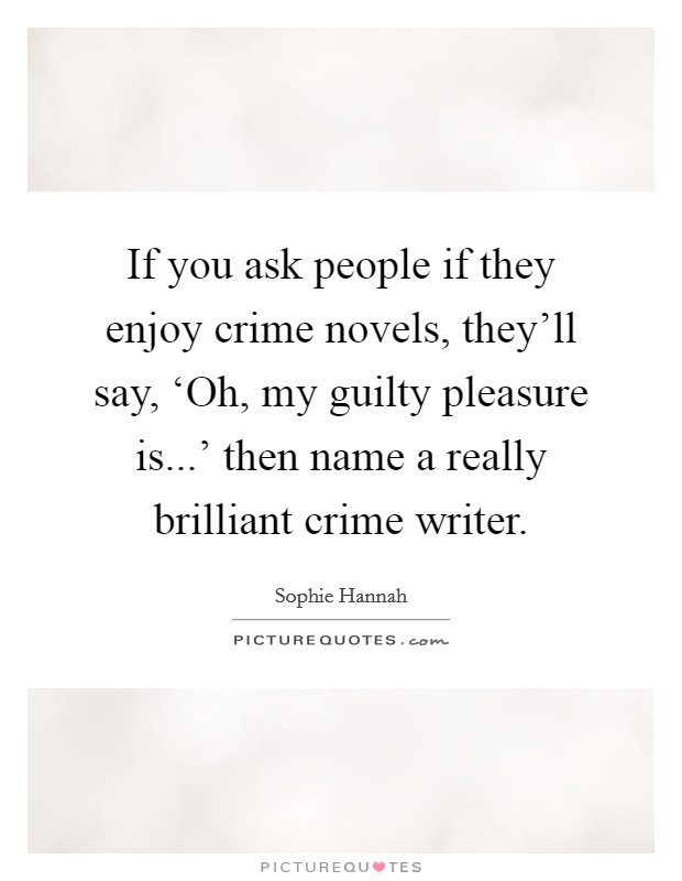If you ask people if they enjoy crime novels, they'll say, 'Oh, my guilty pleasure is...' then name a really brilliant crime writer Picture Quote #1