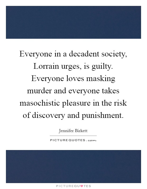 Everyone in a decadent society, Lorrain urges, is guilty. Everyone loves masking murder and everyone takes masochistic pleasure in the risk of discovery and punishment Picture Quote #1