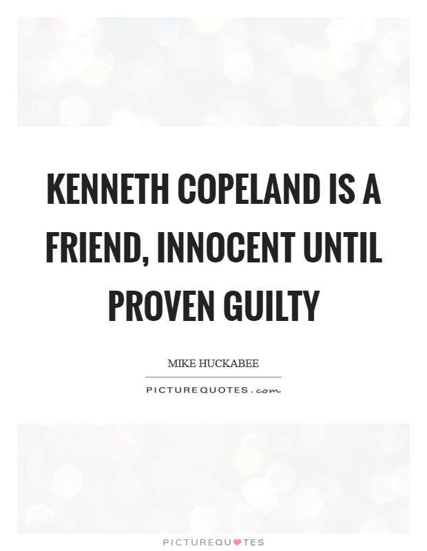 Kenneth Copeland is a friend, innocent until proven guilty Picture Quote #1