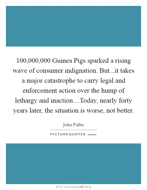 100,000,000 Guinea Pigs sparked a rising wave of consumer indignation. But...it takes a major catastrophe to carry legal and enforcement action over the hump of lethargy and inaction....Today, nearly forty years later, the situation is worse, not better Picture Quote #1