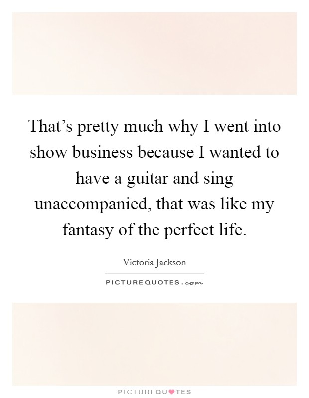 That's pretty much why I went into show business because I wanted to have a guitar and sing unaccompanied, that was like my fantasy of the perfect life. Picture Quote #1