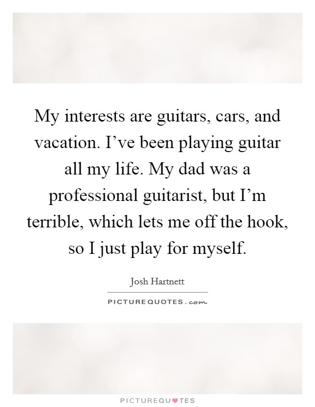 My interests are guitars, cars, and vacation. I've been playing guitar all my life. My dad was a professional guitarist, but I'm terrible, which lets me off the hook, so I just play for myself Picture Quote #1