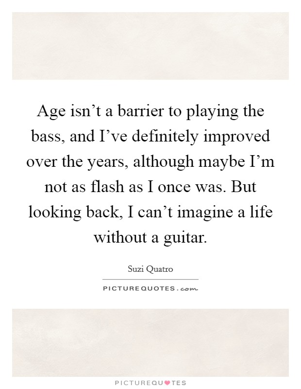Age isn't a barrier to playing the bass, and I've definitely improved over the years, although maybe I'm not as flash as I once was. But looking back, I can't imagine a life without a guitar Picture Quote #1