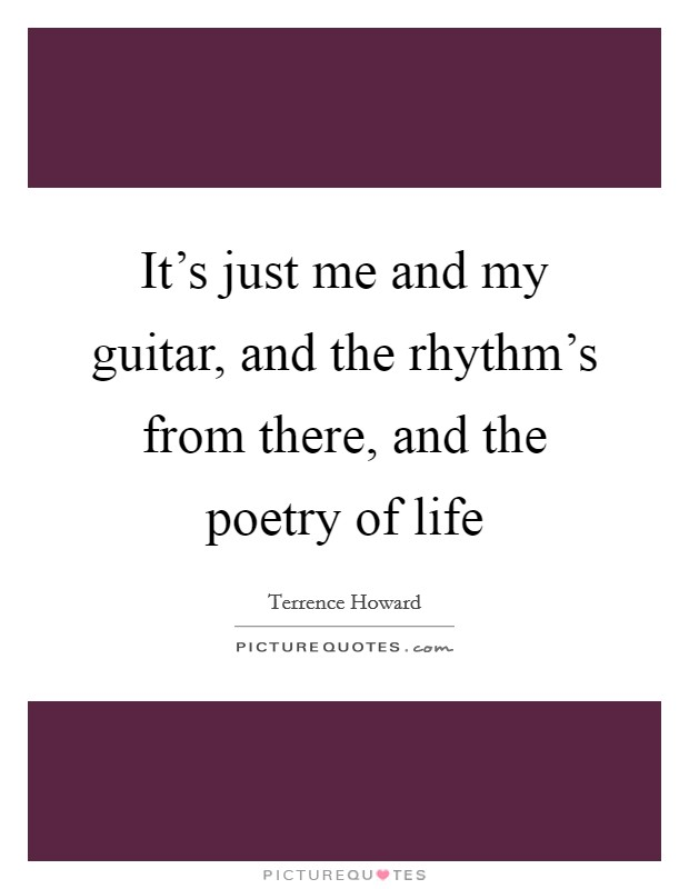It's just me and my guitar, and the rhythm's from there, and the poetry of life Picture Quote #1