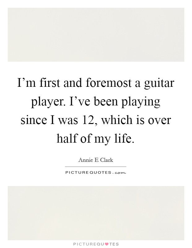 I'm first and foremost a guitar player. I've been playing since I was 12, which is over half of my life Picture Quote #1