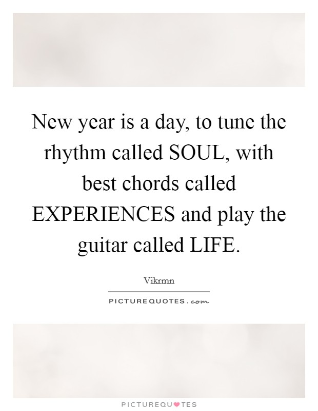 New year is a day, to tune the rhythm called SOUL, with best chords called EXPERIENCES and play the guitar called LIFE Picture Quote #1