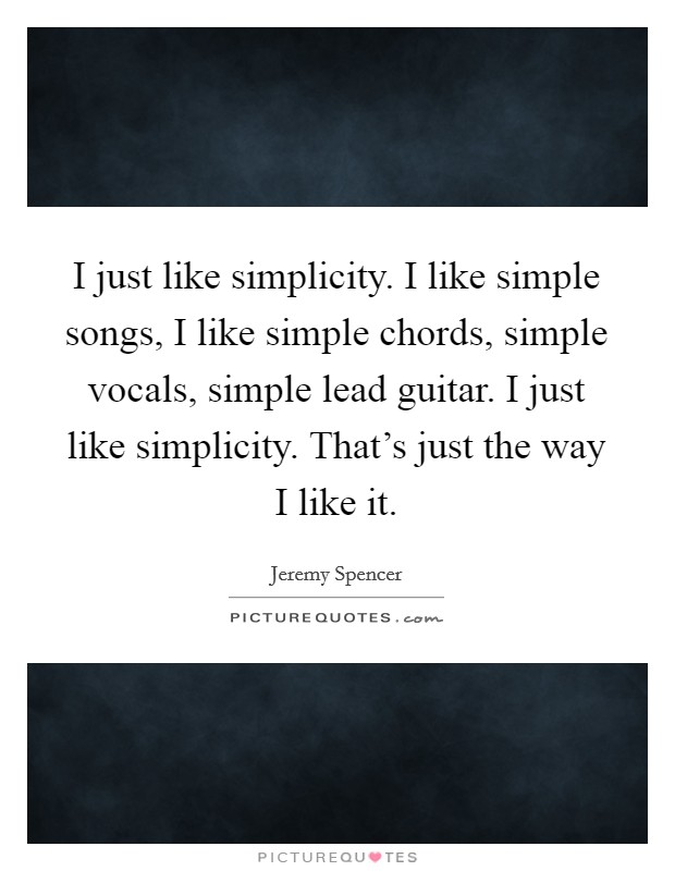 I just like simplicity. I like simple songs, I like simple chords, simple vocals, simple lead guitar. I just like simplicity. That's just the way I like it Picture Quote #1