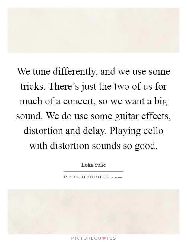 We tune differently, and we use some tricks. There's just the two of us for much of a concert, so we want a big sound. We do use some guitar effects, distortion and delay. Playing cello with distortion sounds so good Picture Quote #1