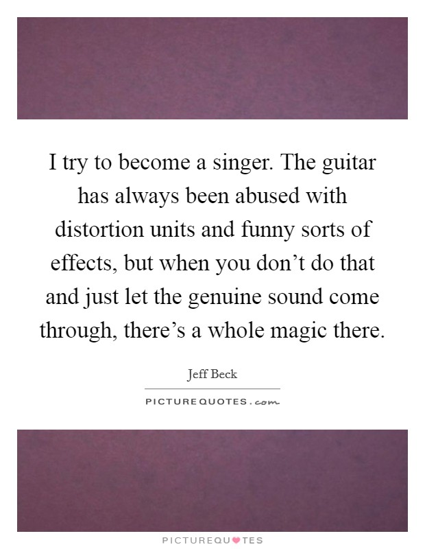 I try to become a singer. The guitar has always been abused with distortion units and funny sorts of effects, but when you don't do that and just let the genuine sound come through, there's a whole magic there Picture Quote #1