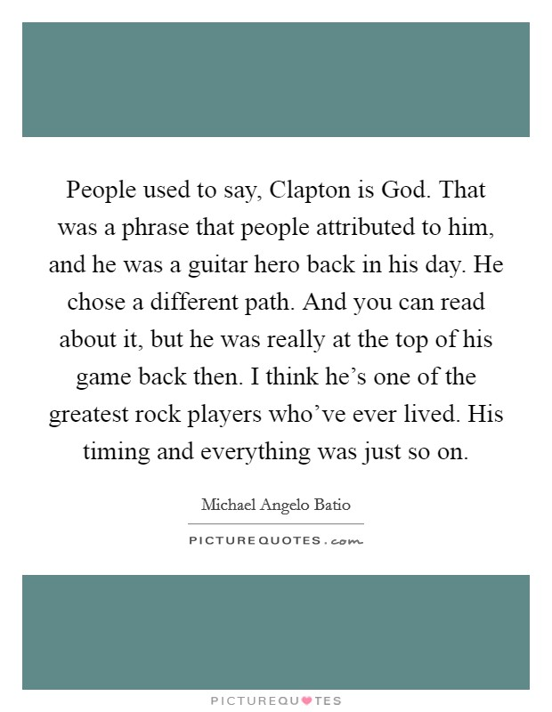 People used to say, Clapton is God. That was a phrase that people attributed to him, and he was a guitar hero back in his day. He chose a different path. And you can read about it, but he was really at the top of his game back then. I think he's one of the greatest rock players who've ever lived. His timing and everything was just so on Picture Quote #1