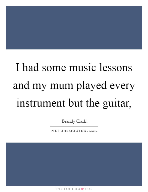 I had some music lessons and my mum played every instrument but the guitar, Picture Quote #1