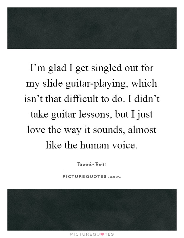 I'm glad I get singled out for my slide guitar-playing, which isn't that difficult to do. I didn't take guitar lessons, but I just love the way it sounds, almost like the human voice Picture Quote #1