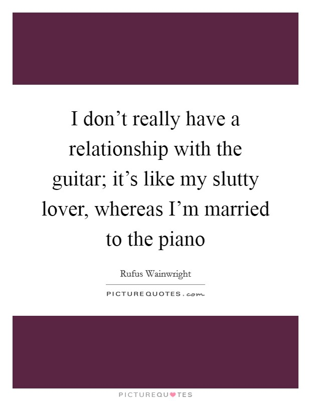 I don't really have a relationship with the guitar; it's like my slutty lover, whereas I'm married to the piano Picture Quote #1