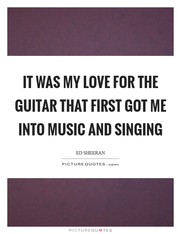 It was my love for the guitar that first got me into music and singing Picture Quote #1