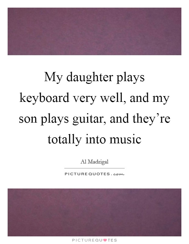 My daughter plays keyboard very well, and my son plays guitar, and they're totally into music Picture Quote #1