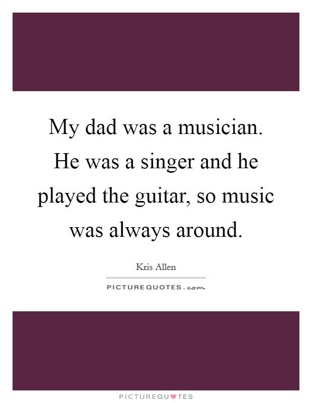 My dad was a musician. He was a singer and he played the guitar, so music was always around Picture Quote #1