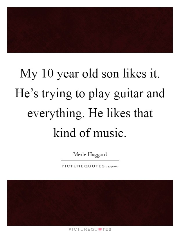 My 10 year old son likes it. He's trying to play guitar and everything. He likes that kind of music Picture Quote #1