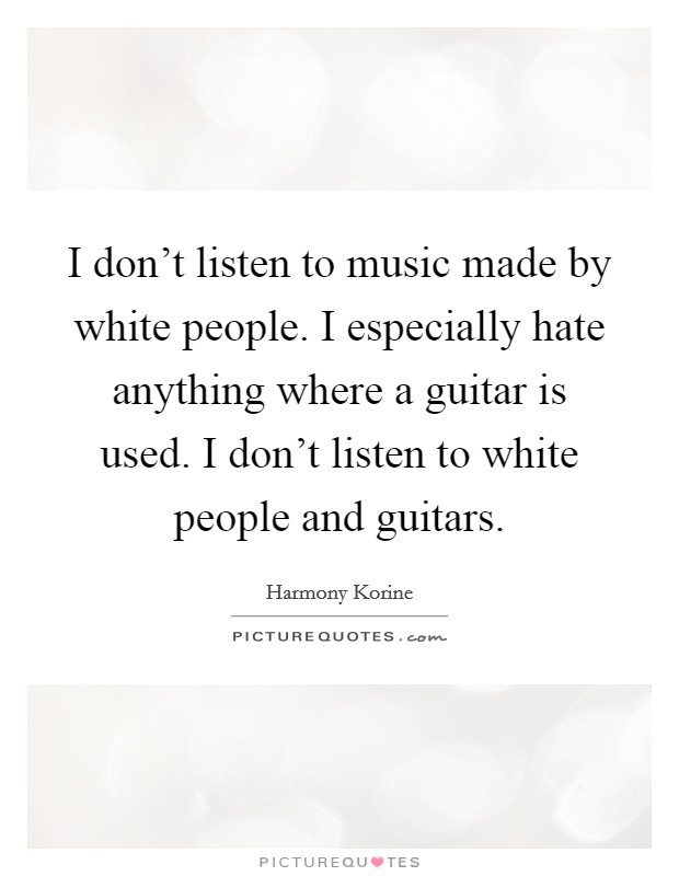 I don't listen to music made by white people. I especially hate anything where a guitar is used. I don't listen to white people and guitars Picture Quote #1