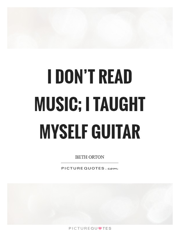 I don't read music; I taught myself guitar Picture Quote #1