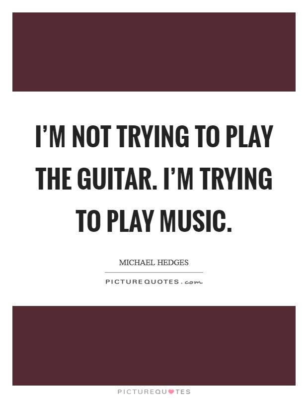 I'm not trying to play the guitar. I'm trying to play music Picture Quote #1