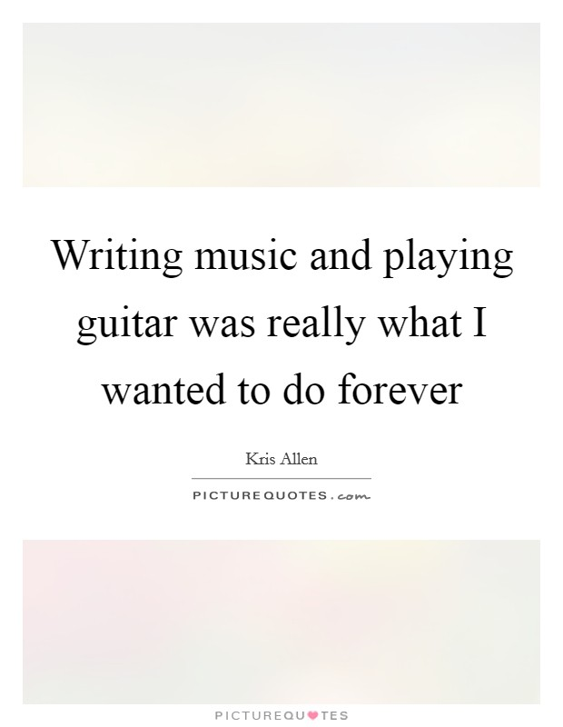Writing music and playing guitar was really what I wanted to do forever Picture Quote #1