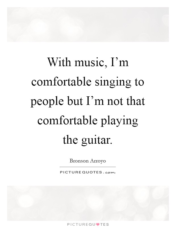 With music, I'm comfortable singing to people but I'm not that comfortable playing the guitar Picture Quote #1