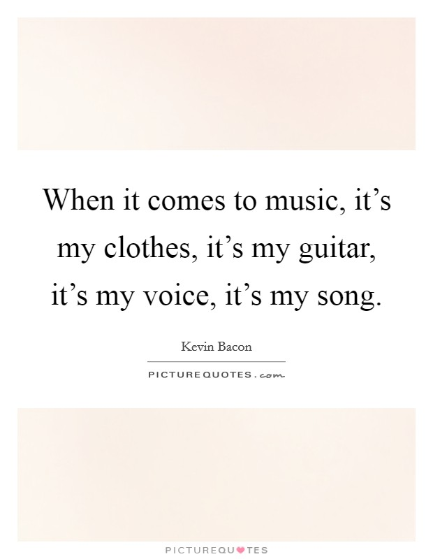 When it comes to music, it's my clothes, it's my guitar, it's my voice, it's my song Picture Quote #1