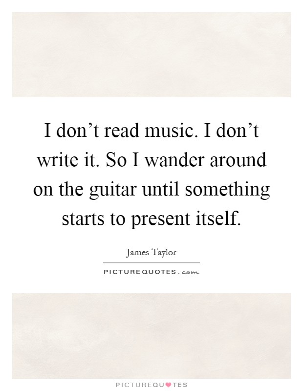 I don't read music. I don't write it. So I wander around on the guitar until something starts to present itself Picture Quote #1