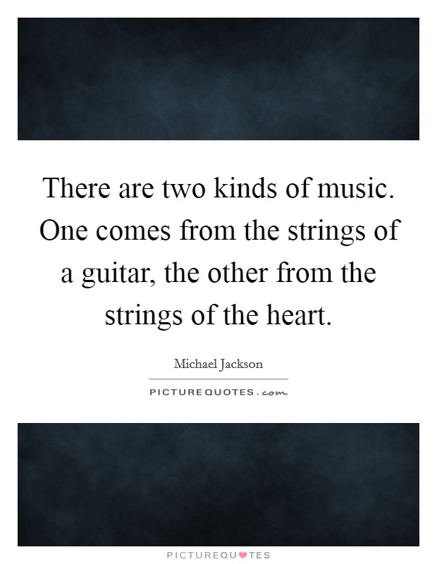 There are two kinds of music. One comes from the strings of a guitar, the other from the strings of the heart Picture Quote #1