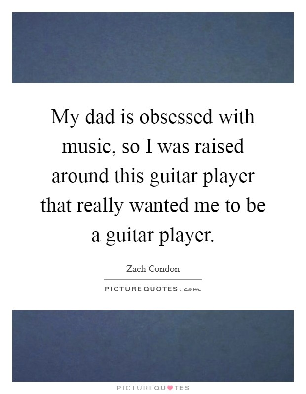 My dad is obsessed with music, so I was raised around this guitar player that really wanted me to be a guitar player Picture Quote #1