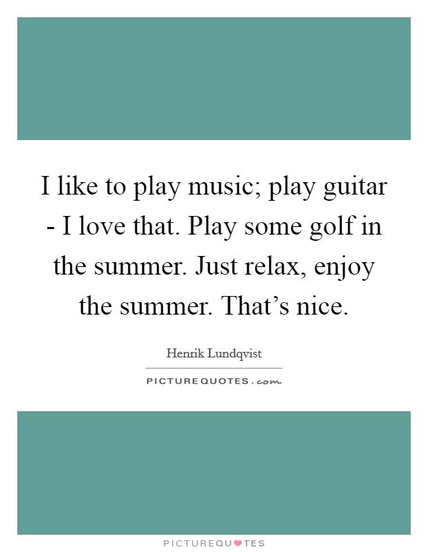 I like to play music; play guitar - I love that. Play some golf in the summer. Just relax, enjoy the summer. That's nice Picture Quote #1