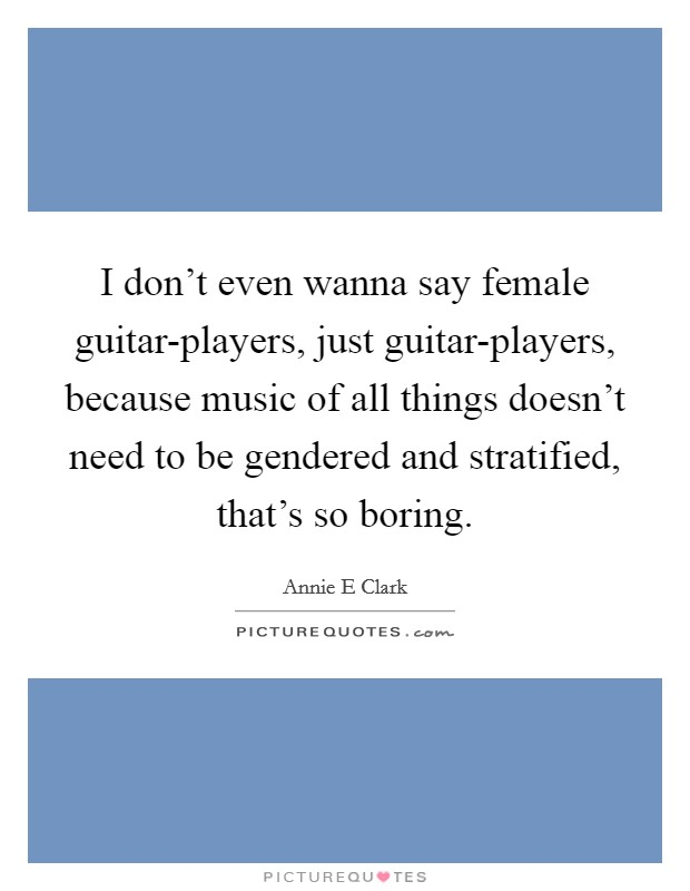 I don't even wanna say female guitar-players, just guitar-players, because music of all things doesn't need to be gendered and stratified, that's so boring Picture Quote #1
