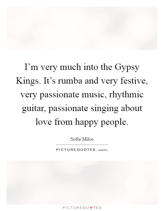 I'm very much into the Gypsy Kings. It's rumba and very festive, very passionate music, rhythmic guitar, passionate singing about love from happy people Picture Quote #1