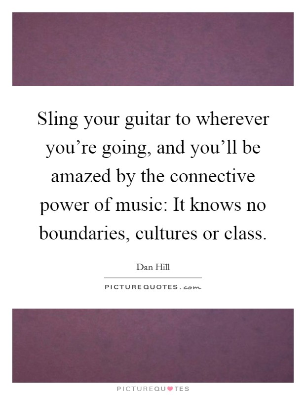 Sling your guitar to wherever you're going, and you'll be amazed by the connective power of music: It knows no boundaries, cultures or class Picture Quote #1