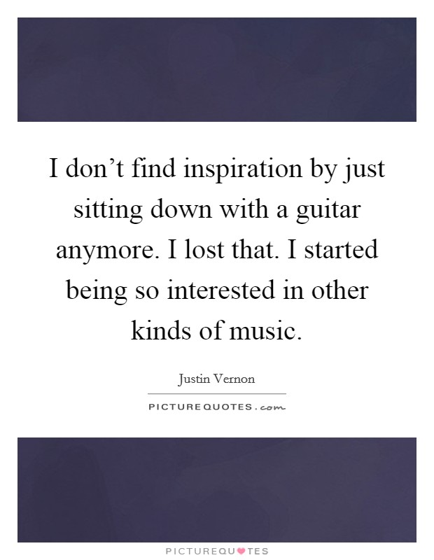 I don't find inspiration by just sitting down with a guitar anymore. I lost that. I started being so interested in other kinds of music Picture Quote #1