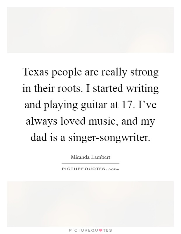 Texas people are really strong in their roots. I started writing and playing guitar at 17. I've always loved music, and my dad is a singer-songwriter Picture Quote #1
