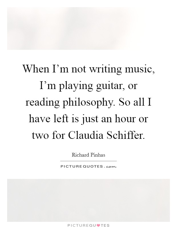 When I'm not writing music, I'm playing guitar, or reading philosophy. So all I have left is just an hour or two for Claudia Schiffer Picture Quote #1