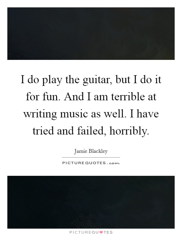 I do play the guitar, but I do it for fun. And I am terrible at writing music as well. I have tried and failed, horribly Picture Quote #1