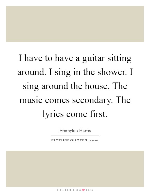 I have to have a guitar sitting around. I sing in the shower. I sing around the house. The music comes secondary. The lyrics come first. Picture Quote #1