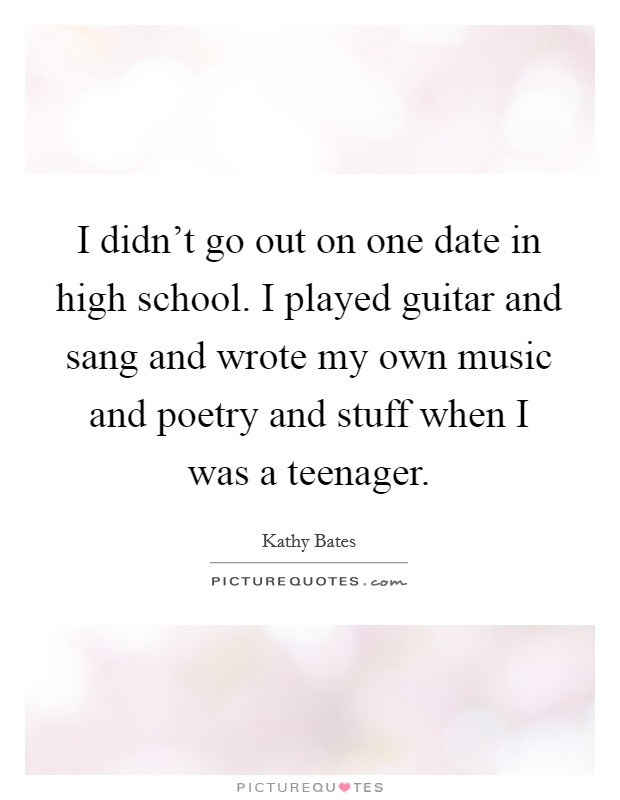 I didn't go out on one date in high school. I played guitar and sang and wrote my own music and poetry and stuff when I was a teenager Picture Quote #1