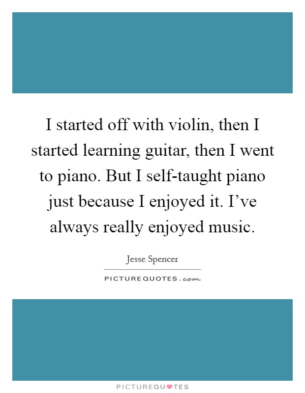 I started off with violin, then I started learning guitar, then I went to piano. But I self-taught piano just because I enjoyed it. I've always really enjoyed music. Picture Quote #1