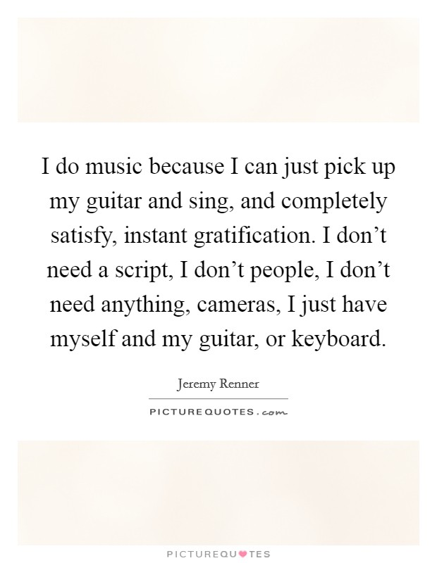 I do music because I can just pick up my guitar and sing, and completely satisfy, instant gratification. I don't need a script, I don't people, I don't need anything, cameras, I just have myself and my guitar, or keyboard Picture Quote #1