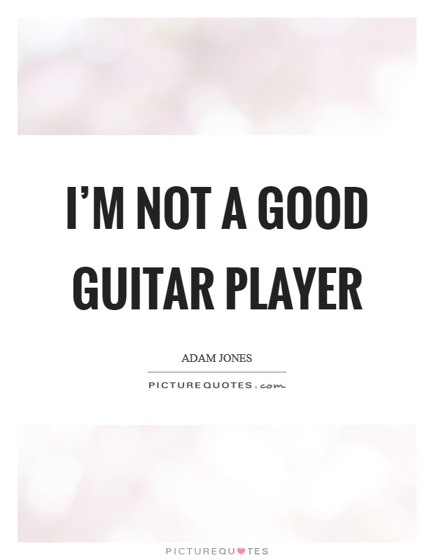 I'm not a good guitar player Picture Quote #1