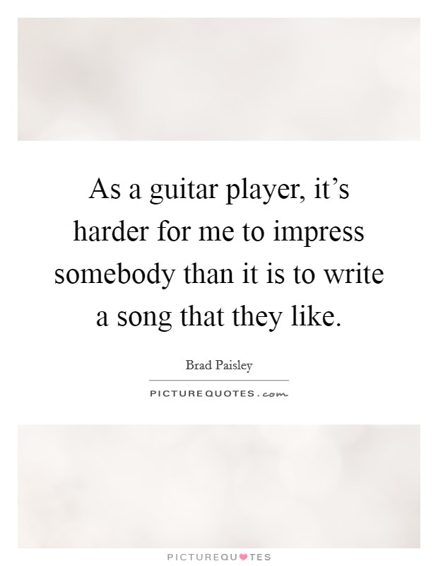 As a guitar player, it's harder for me to impress somebody than it is to write a song that they like Picture Quote #1