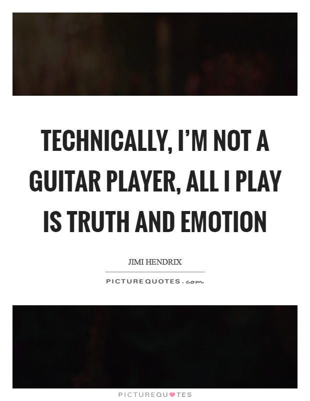 Technically, I'm not a guitar player, all I play is truth and emotion Picture Quote #1