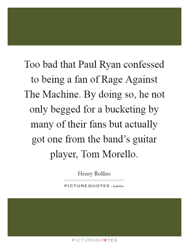 Too bad that Paul Ryan confessed to being a fan of Rage Against The Machine. By doing so, he not only begged for a bucketing by many of their fans but actually got one from the band's guitar player, Tom Morello Picture Quote #1