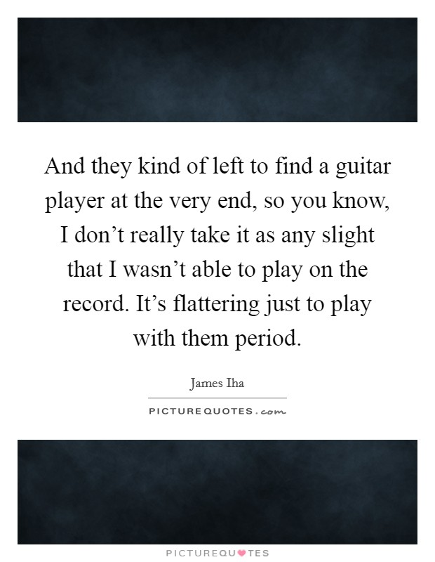 And they kind of left to find a guitar player at the very end, so you know, I don't really take it as any slight that I wasn't able to play on the record. It's flattering just to play with them period Picture Quote #1
