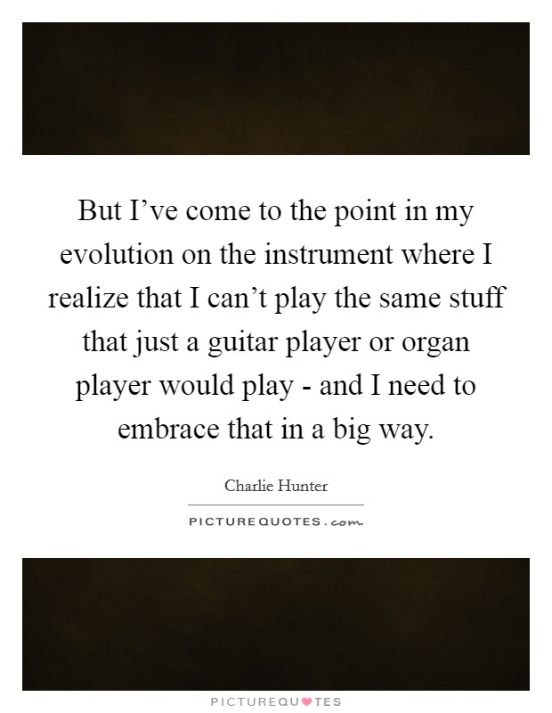 But I've come to the point in my evolution on the instrument where I realize that I can't play the same stuff that just a guitar player or organ player would play - and I need to embrace that in a big way. Picture Quote #1